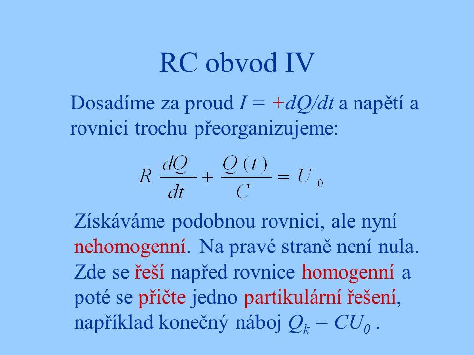 RC obvod IV Dosadíme za proud I = +dQ/dt a napětí a rovnici trochu přeorganizujeme: Získáváme podobnou rovnici, ale nyní nehomogenní.