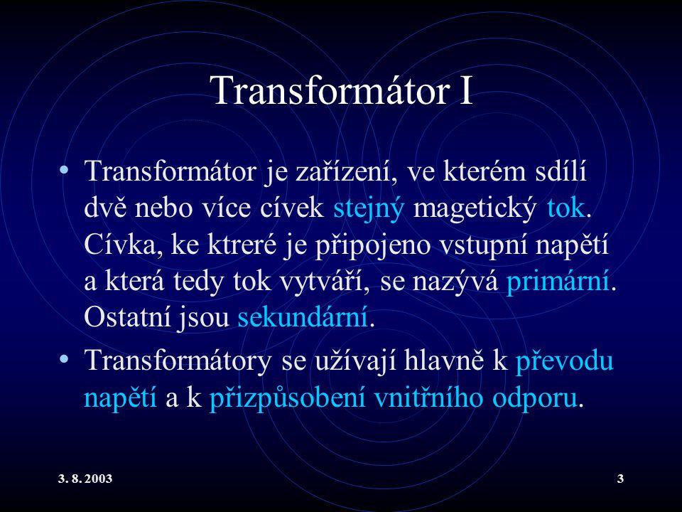 3. 8. 20033 Transformátor I Transformátor je zařízení, ve kterém sdílí dvě nebo více cívek stejný magetický tok. Cívka, ke ktreré je připojeno vstupní