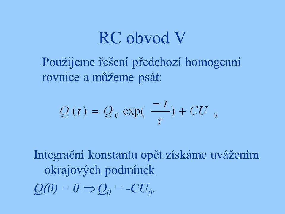 RC obvod V Použijeme řešení předchozí homogenní rovnice a můžeme psát: Integrační konstantu opět získáme uvážením okrajových podmínek Q(0) = 0  Q 0 = -CU 0.