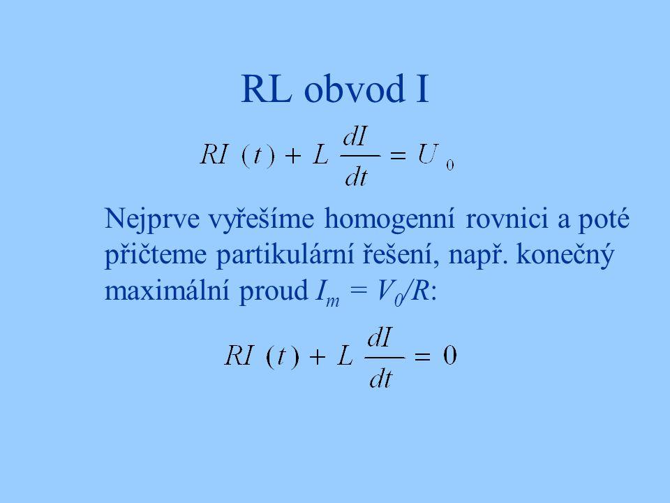 RL obvod I Nejprve vyřešíme homogenní rovnici a poté přičteme partikulární řešení, např. konečný maximální proud I m = V 0 /R: