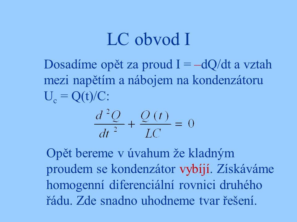 LC obvod I Dosadíme opět za proud I = –dQ/dt a vztah mezi napětím a nábojem na kondenzátoru U c = Q(t)/C: Opět bereme v úvahum že kladným proudem se kondenzátor vybíjí.