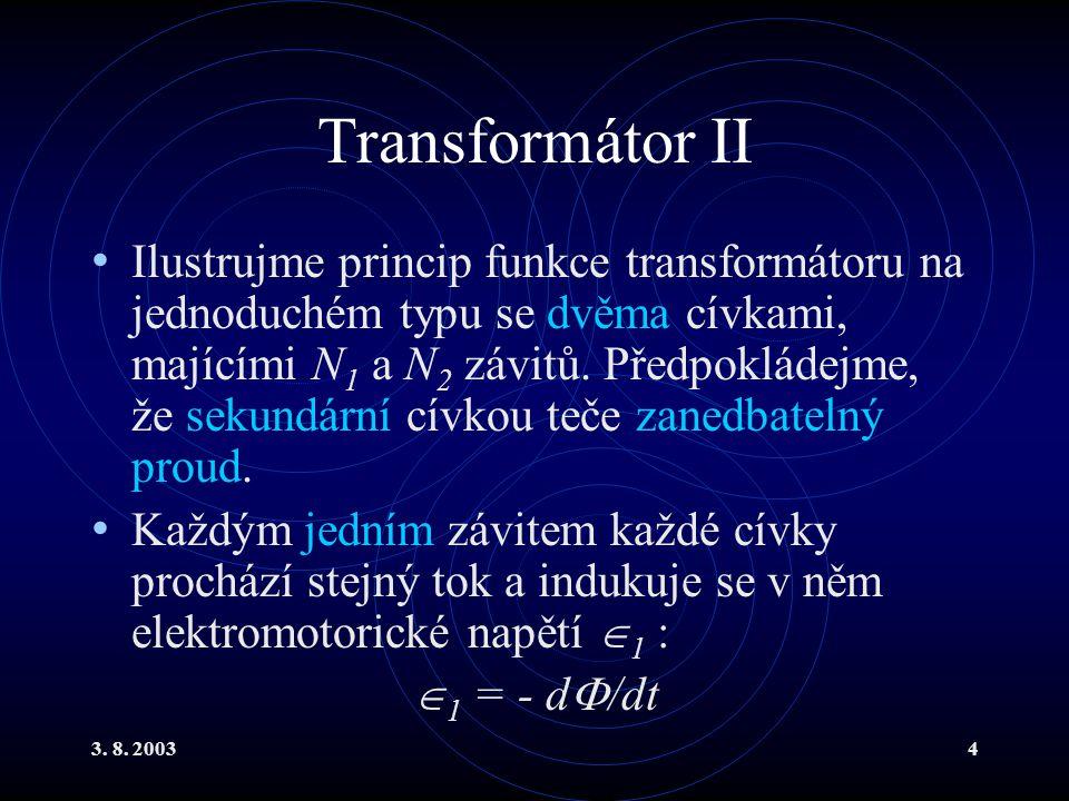 3. 8. 20034 Transformátor II Ilustrujme princip funkce transformátoru na jednoduchém typu se dvěma cívkami, majícími N 1 a N 2 závitů. Předpokládejme,
