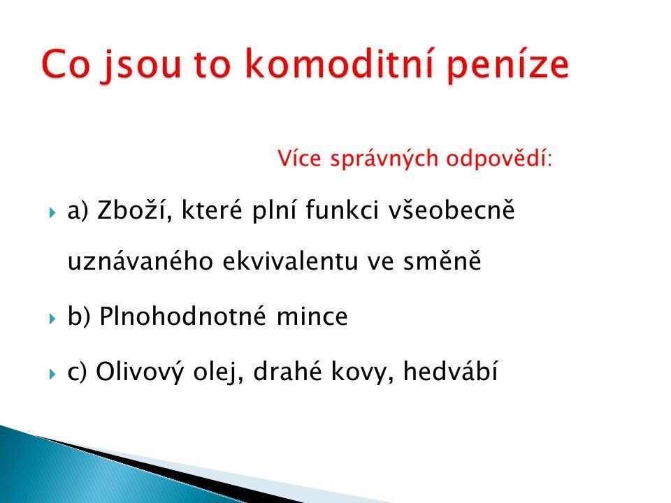 aa) Zboží, které plní funkci všeobecně uznávaného ekvivalentu ve směně bb) Plnohodnotné mince cc) Olivový olej, drahé kovy, hedvábí Více správných odpovědí: