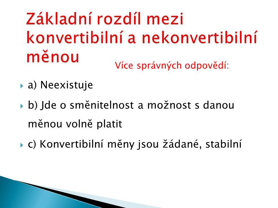 aa) Neexistuje bb) Jde o směnitelnost a možnost s danou měnou volně platit cc) Konvertibilní měny jsou žádané, stabilní