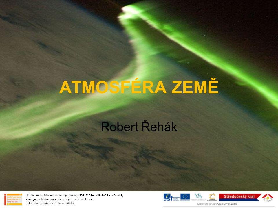 ATMOSFÉRA ZEMĚ Robert Řehák Učební materiál vznikl v rámci projektu INFORMACE – INSPIRACE – INOVACE, který je spolufinancován Evropským sociálním fond