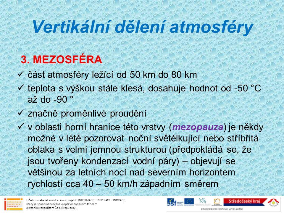 Vertikální dělení atmosféry 3. MEZOSFÉRA část atmosféry ležící od 50 km do 80 km teplota s výškou stále klesá, dosahuje hodnot od -50 °C až do -90 ° z