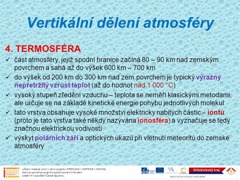 Vertikální dělení atmosféry 4. TERMOSFÉRA část atmosféry, jejíž spodní hranice začíná 80 – 90 km nad zemským povrchem a sahá až do výšek 600 km – 700