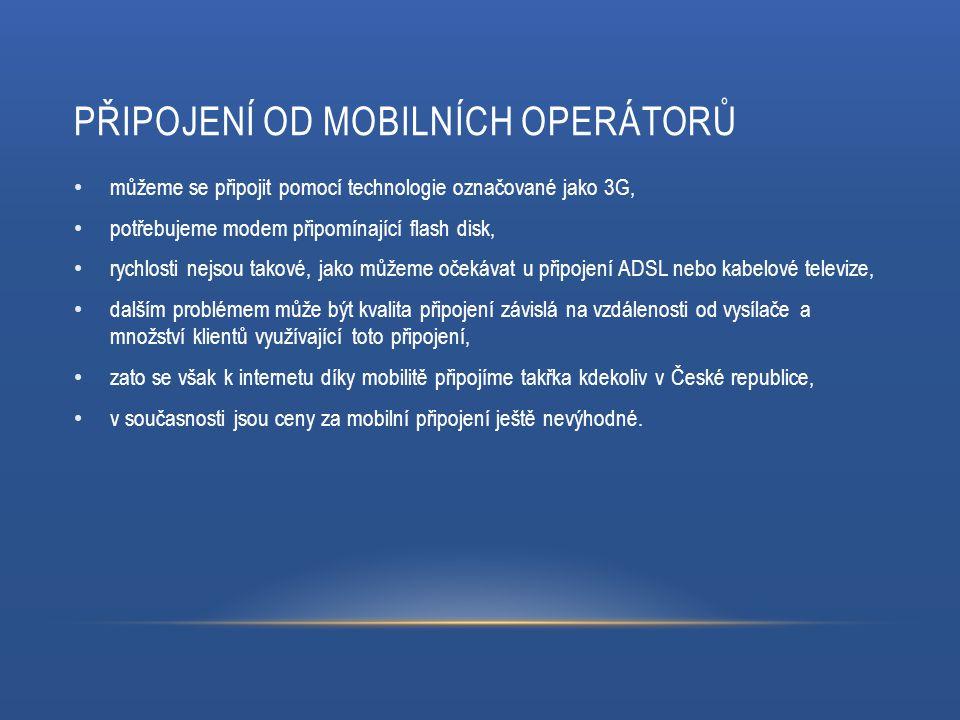 PŘIPOJENÍ OD MOBILNÍCH OPERÁTORŮ můžeme se připojit pomocí technologie označované jako 3G, potřebujeme modem připomínající flash disk, rychlosti nejsou takové, jako můžeme očekávat u připojení ADSL nebo kabelové televize, dalším problémem může být kvalita připojení závislá na vzdálenosti od vysílače a množství klientů využívající toto připojení, zato se však k internetu díky mobilitě připojíme takřka kdekoliv v České republice, v současnosti jsou ceny za mobilní připojení ještě nevýhodné.