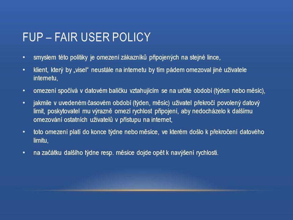 """FUP – FAIR USER POLICY smyslem této politiky je omezení zákazníků připojených na stejné lince, klient, který by """"visel neustále na internetu by tím pádem omezoval jiné uživatele internetu, omezení spočívá v datovém balíčku vztahujícím se na určité období (týden nebo měsíc), jakmile v uvedeném časovém období (týden, měsíc) uživatel překročí povolený datový limit, poskytovatel mu výrazně omezí rychlost připojení, aby nedocházelo k dalšímu omezování ostatních uživatelů v přístupu na internet, toto omezení platí do konce týdne nebo měsíce, ve kterém došlo k překročení datového limitu, na začátku dalšího týdne resp."""