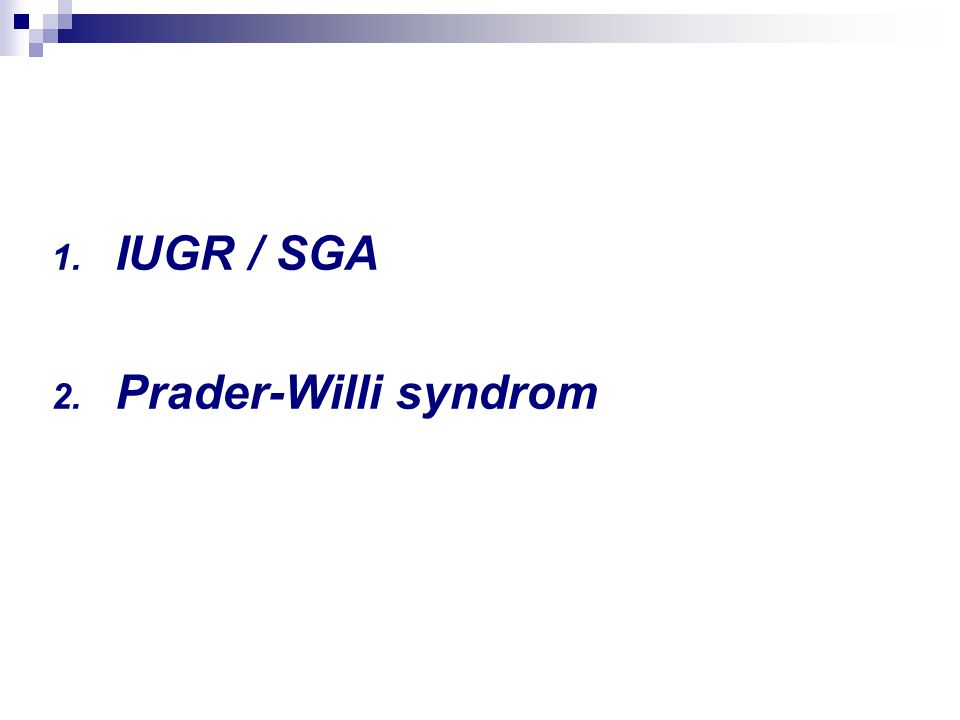 1. IUGR / SGA 2. Prader-Willi syndrom