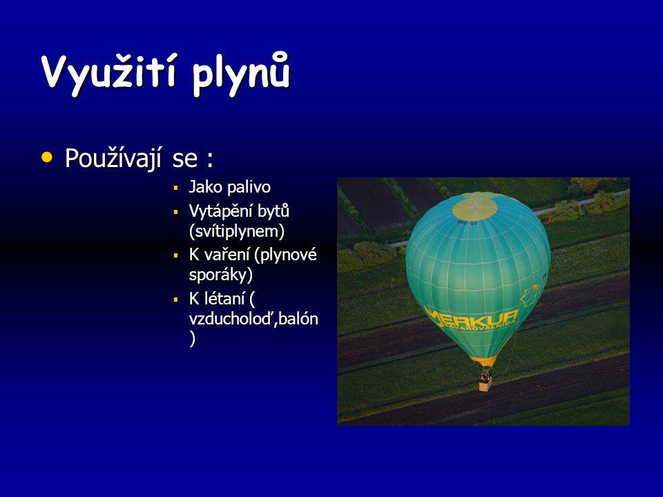 Využití plynů Používají se : Používají se :  Jako palivo  Vytápění bytů (svítiplynem)  K vaření (plynové sporáky)  K létaní ( vzducholoď,balón )
