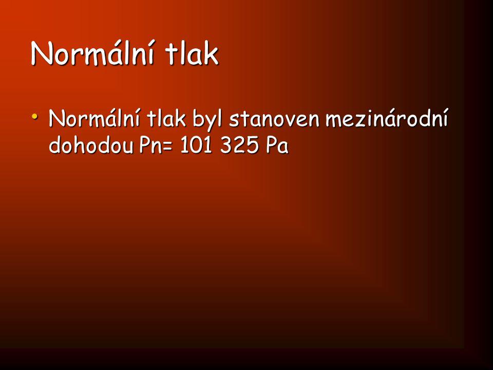 Normální tlak Normální tlak byl stanoven mezinárodní dohodou Pn= 101 325 Pa Normální tlak byl stanoven mezinárodní dohodou Pn= 101 325 Pa
