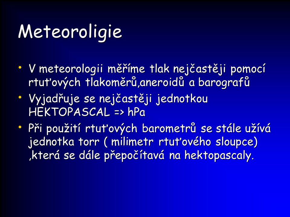 Meteoroligie V meteorologii měříme tlak nejčastěji pomocí rtuťových tlakoměrů,aneroidů a barografů V meteorologii měříme tlak nejčastěji pomocí rtuťov