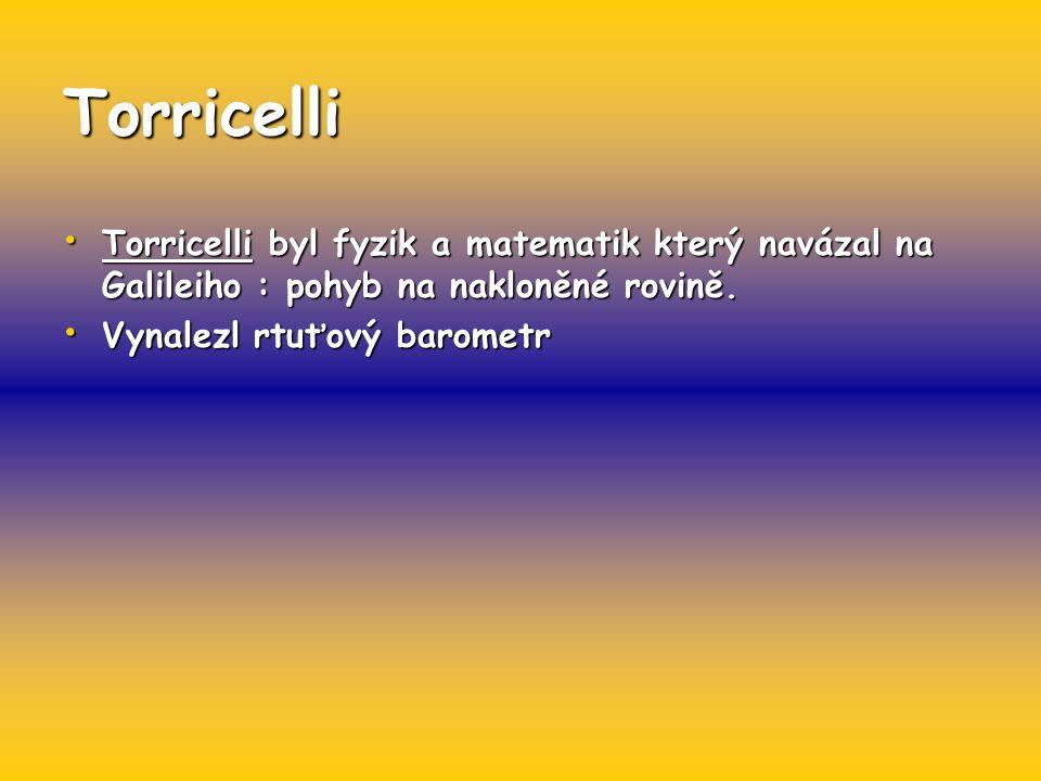 Torricelli Torricelli byl fyzik a matematik který navázal na Galileiho : pohyb na nakloněné rovině. Torricelli byl fyzik a matematik který navázal na