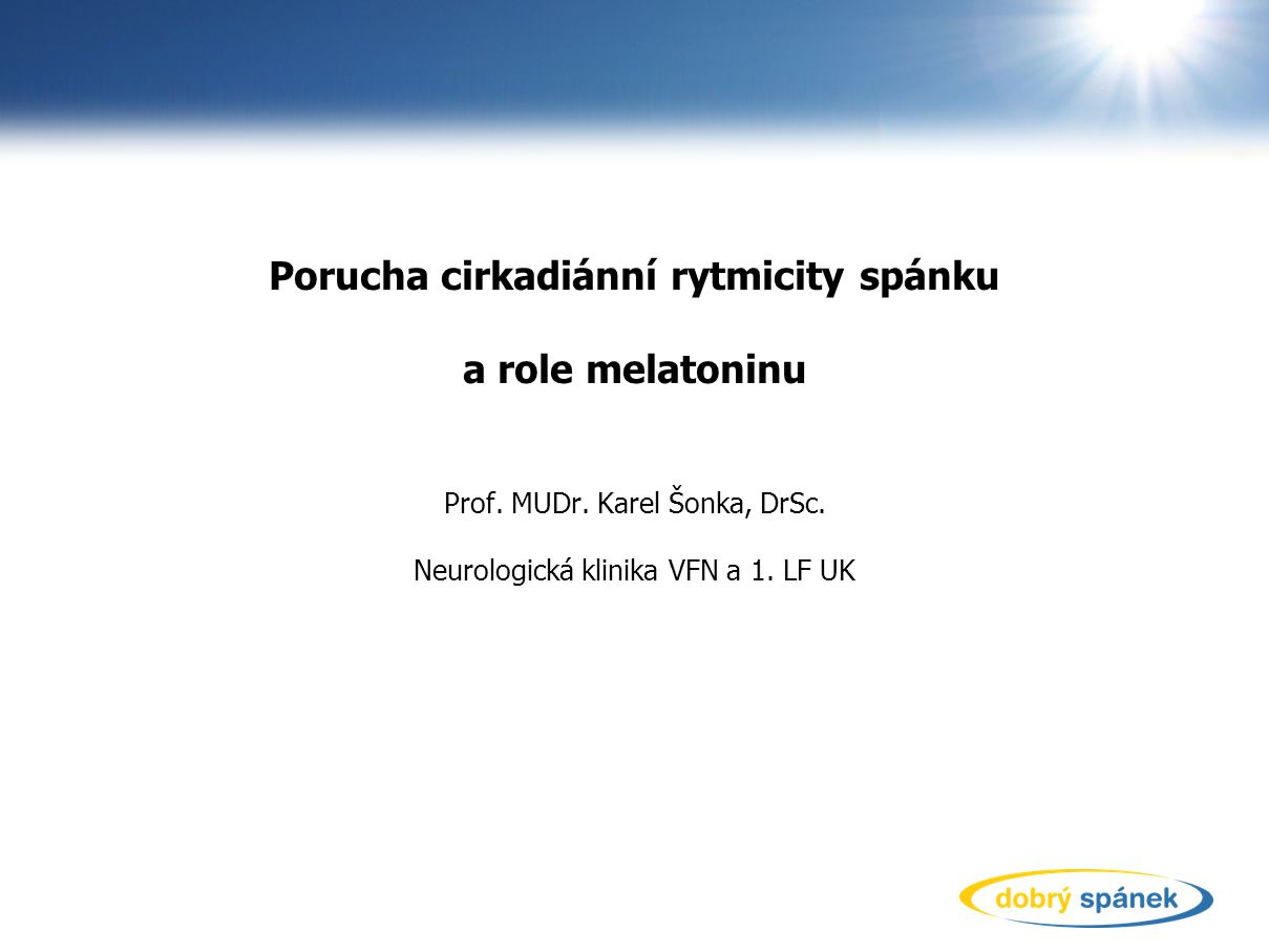 Porucha cirkadiánní rytmicity spánku a role melatoninu Prof. MUDr. Karel Šonka, DrSc. Neurologická klinika VFN a 1. LF UK