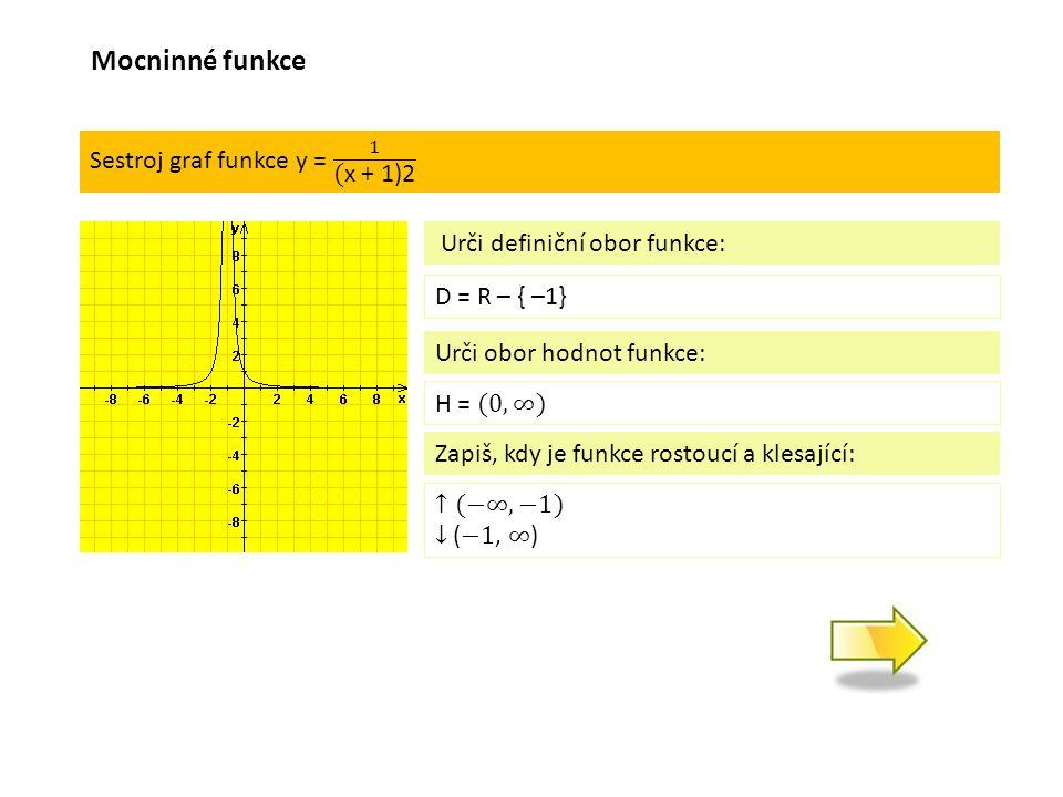 D = R – { –1} Urči definiční obor funkce: Urči obor hodnot funkce: Zapiš, kdy je funkce rostoucí a klesající: Mocninné funkce