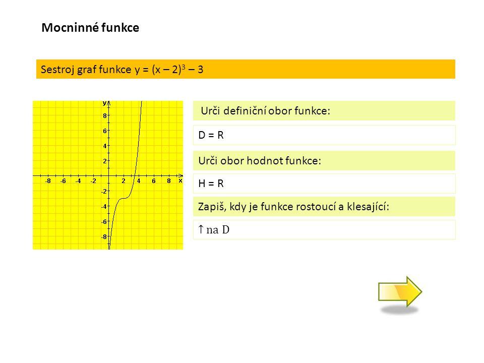 Sestroj graf funkce y = (x – 2) 3 – 3 D = R Urči definiční obor funkce: Urči obor hodnot funkce: H = R Zapiš, kdy je funkce rostoucí a klesající: Mocninné funkce