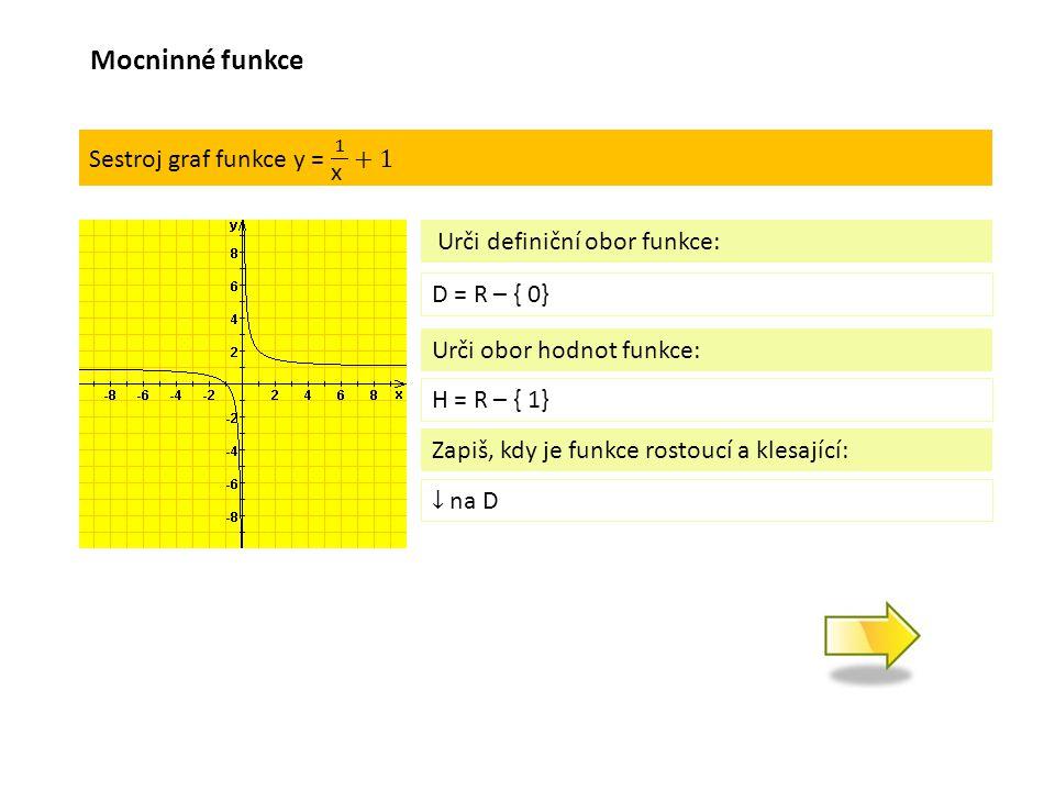 D = R – { 0} Urči definiční obor funkce: Urči obor hodnot funkce: H = R – { 1} Zapiš, kdy je funkce rostoucí a klesající: Mocninné funkce
