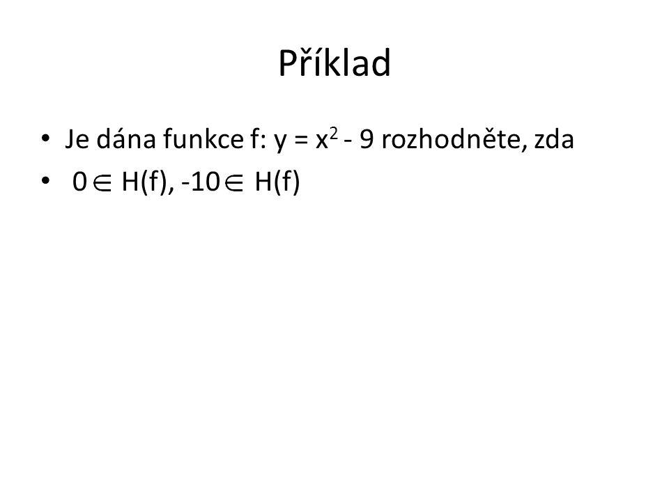 Příklad Je dána funkce f: y = x 2 - 9 rozhodněte, zda 0 H(f), -10 H(f)