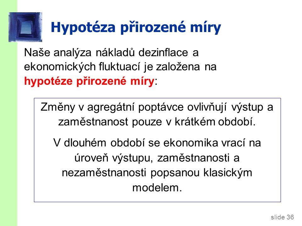 slide 36 Hypotéza přirozené míry Naše analýza nákladů dezinflace a ekonomických fluktuací je založena na hypotéze přirozené míry: Změny v agregátní po