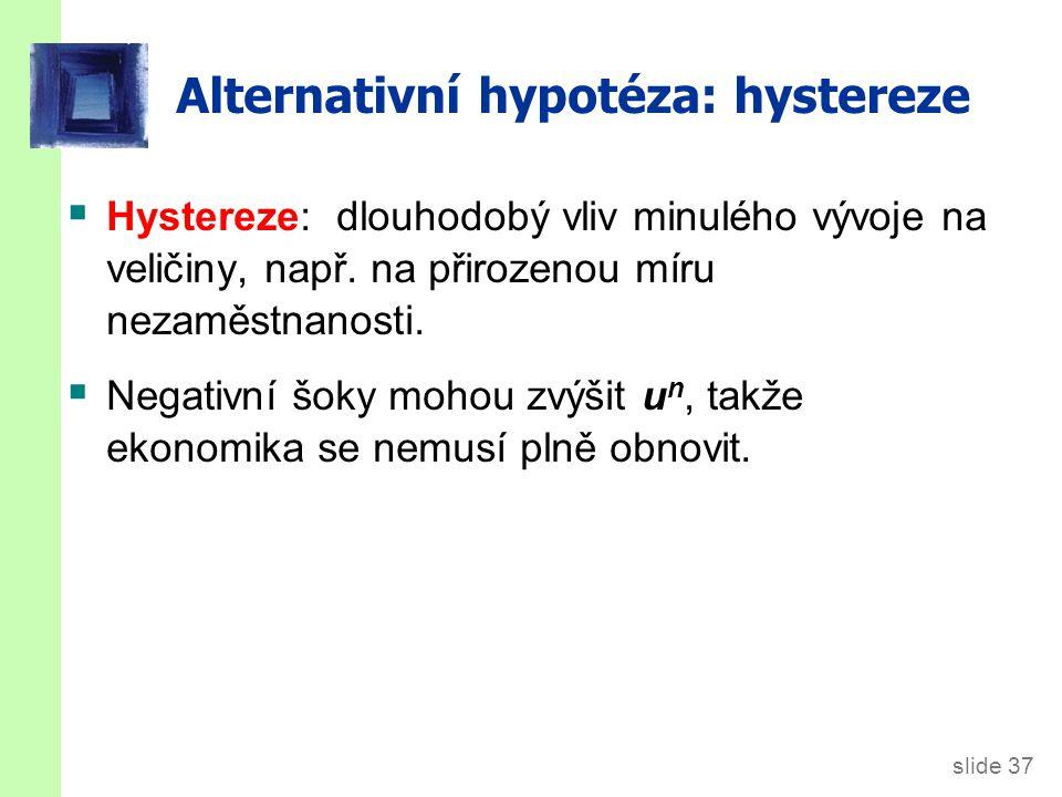 slide 37 Alternativní hypotéza: hystereze  Hystereze: dlouhodobý vliv minulého vývoje na veličiny, např. na přirozenou míru nezaměstnanosti.  Negati