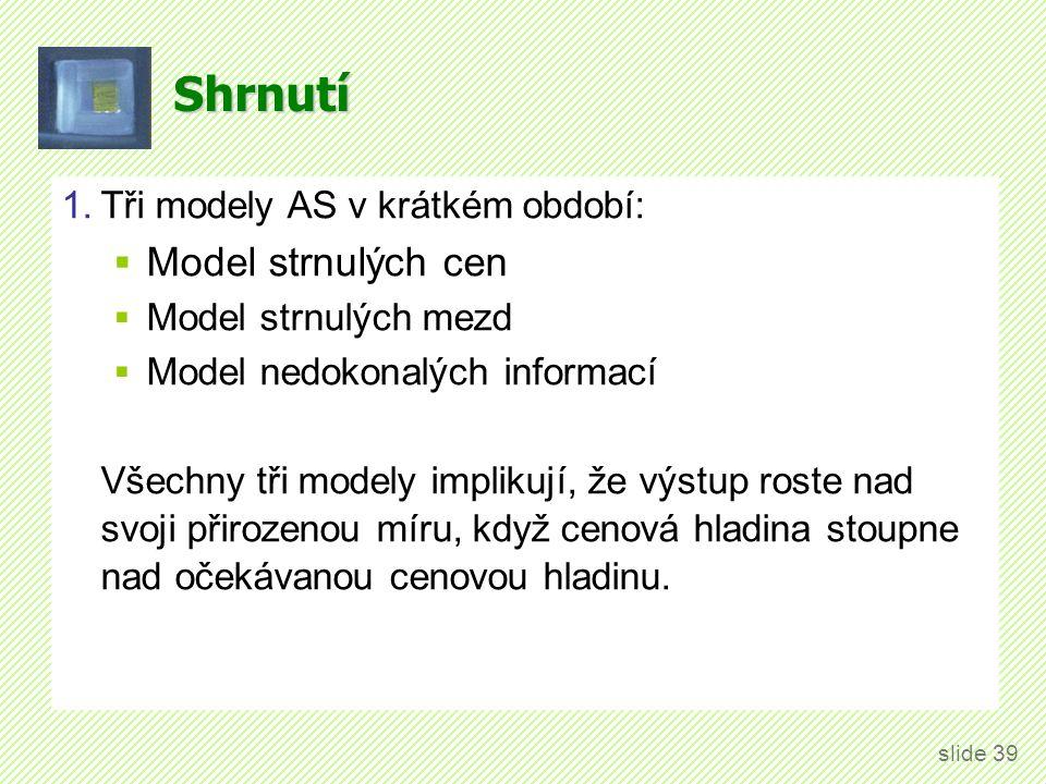 Shrnutí 1.Tři modely AS v krátkém období:  Model strnulých cen  Model strnulých mezd  Model nedokonalých informací Všechny tři modely implikují, že