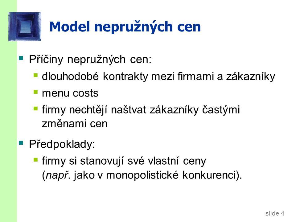 slide 4 Model nepružných cen  Příčiny nepružných cen:  dlouhodobé kontrakty mezi firmami a zákazníky  menu costs  firmy nechtějí naštvat zákazníky