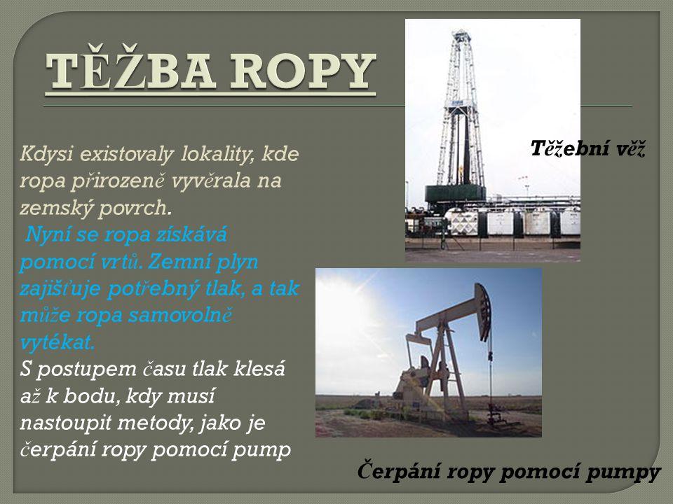 Těžební věž Čerpání ropy pomocí pumpy Kdysi existovaly lokality, kde ropa p ř irozen ě vyv ě rala na zemský povrch.