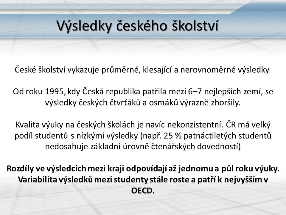 Výsledky českého školství České školství vykazuje průměrné, klesající a nerovnoměrné výsledky. Od roku 1995, kdy Česká republika patřila mezi 6–7 nejl