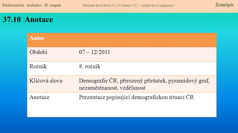 Autor Období07 – 12/2011 Ročník8. ročník Klíčová slovaDemografie ČR, přirozený přírůstek, pyramidový graf, nezaměstnanost, vzdělanost AnotacePrezentac