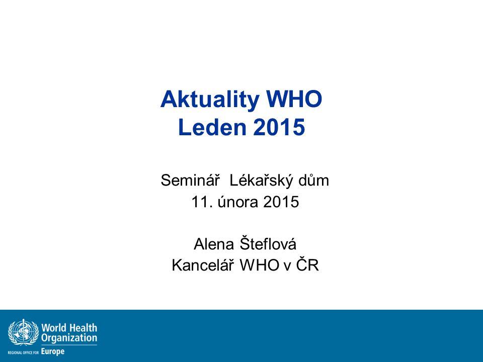 Aktuality WHO Leden 2015 Seminář Lékařský dům 11. února 2015 Alena Šteflová Kancelář WHO v ČR