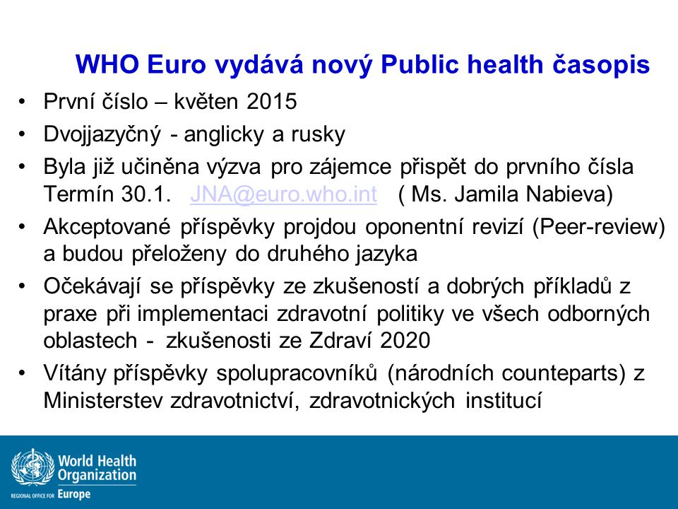 WHO Euro vydává nový Public health časopis První číslo – květen 2015 Dvojjazyčný - anglicky a rusky Byla již učiněna výzva pro zájemce přispět do prvního čísla Termín 30.1.