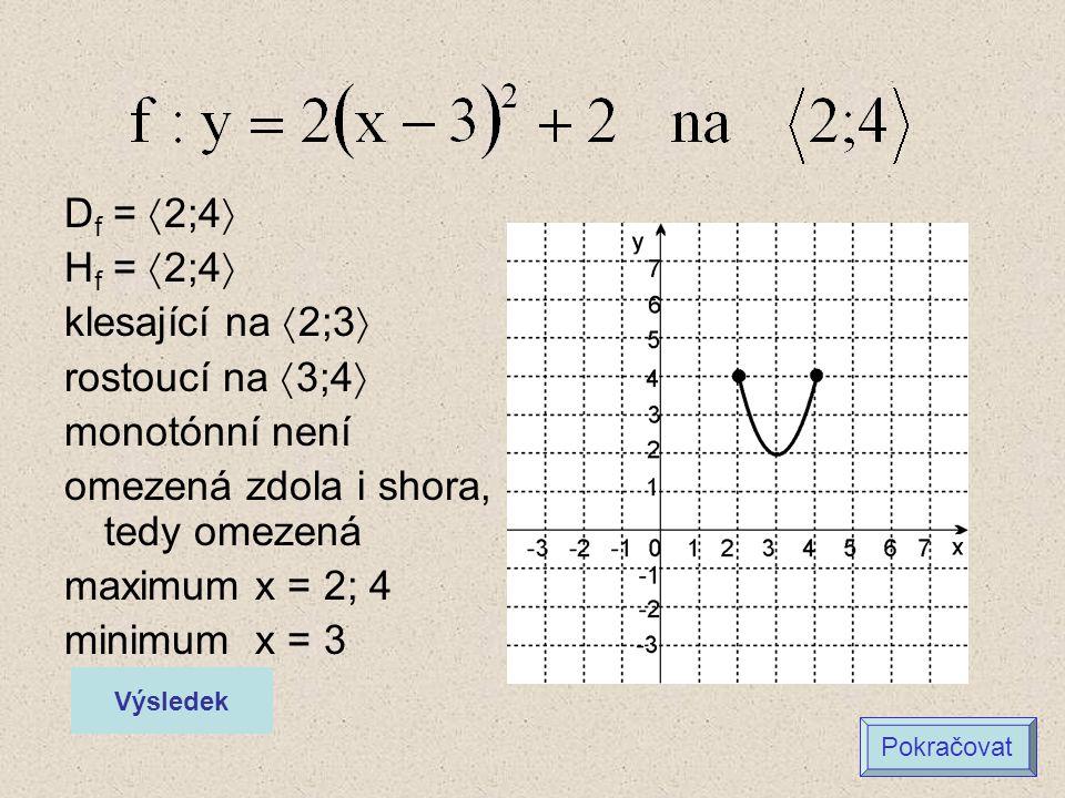 D f =  2;4  H f =  2;4  klesající na  2;3  rostoucí na  3;4  monotónní není omezená zdola i shora, tedy omezená maximum x = 2; 4 minimum x = 3