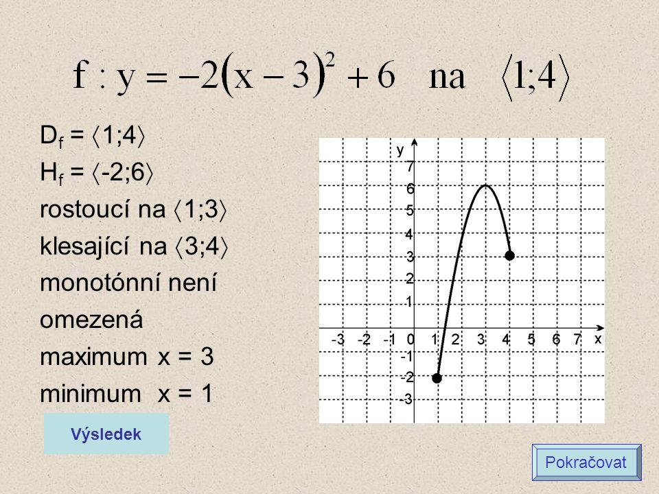 D f =  1;4  H f =  -2;6  rostoucí na  1;3  klesající na  3;4  monotónní není omezená maximum x = 3 minimum x = 1 Výsledek Pokračovat