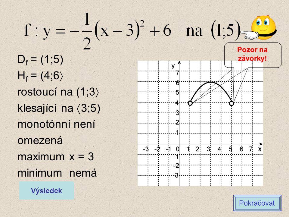 D f = (1;5) H f = (4;6  rostoucí na (1;3  klesající na  3;5) monotónní není omezená maximum x = 3 minimum nemá Výsledek Pokračovat Pozor na závorky