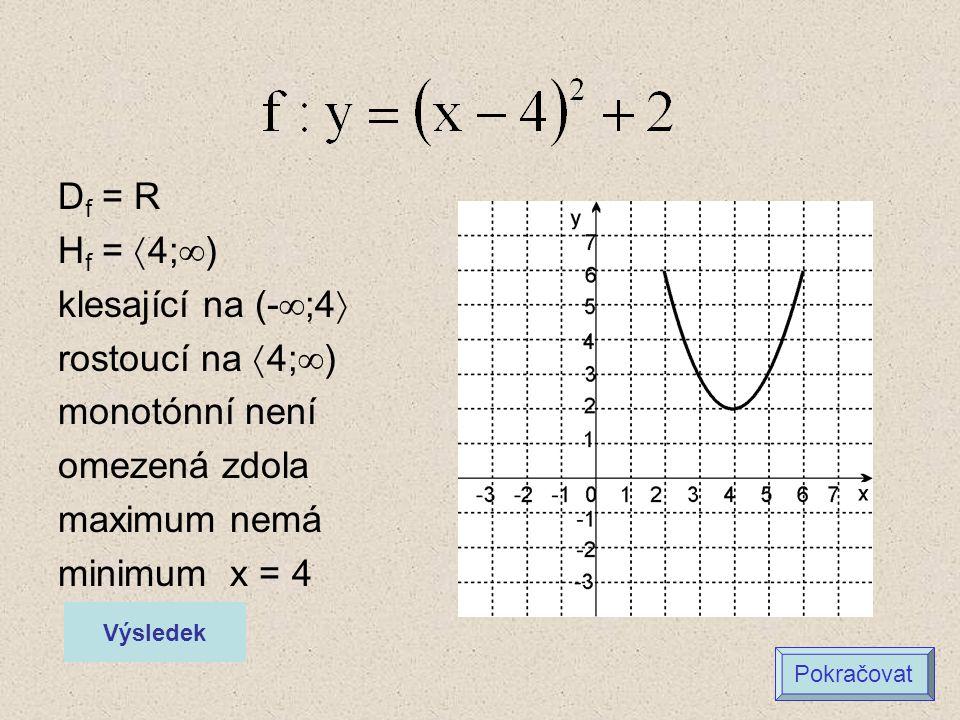 D f = R H f =  4;  ) klesající na (-  ;4  rostoucí na  4;  ) monotónní není omezená zdola maximum nemá minimum x = 4 Výsledek Pokračovat