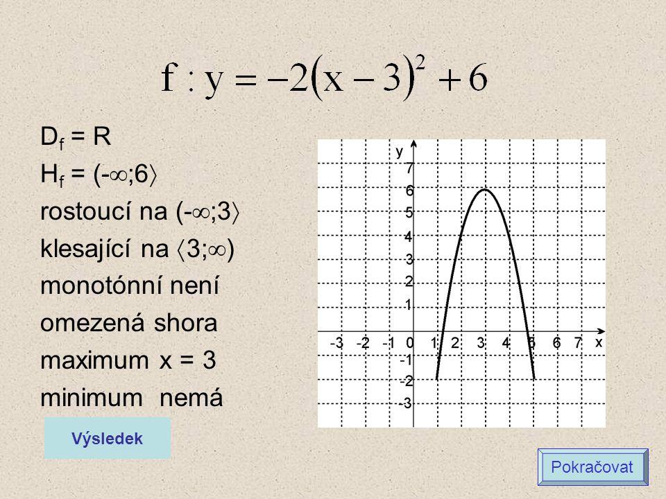 D f = R H f = (-  ;6  rostoucí na (-  ;3  klesající na  3;  ) monotónní není omezená shora maximum x = 3 minimum nemá Výsledek Pokračovat