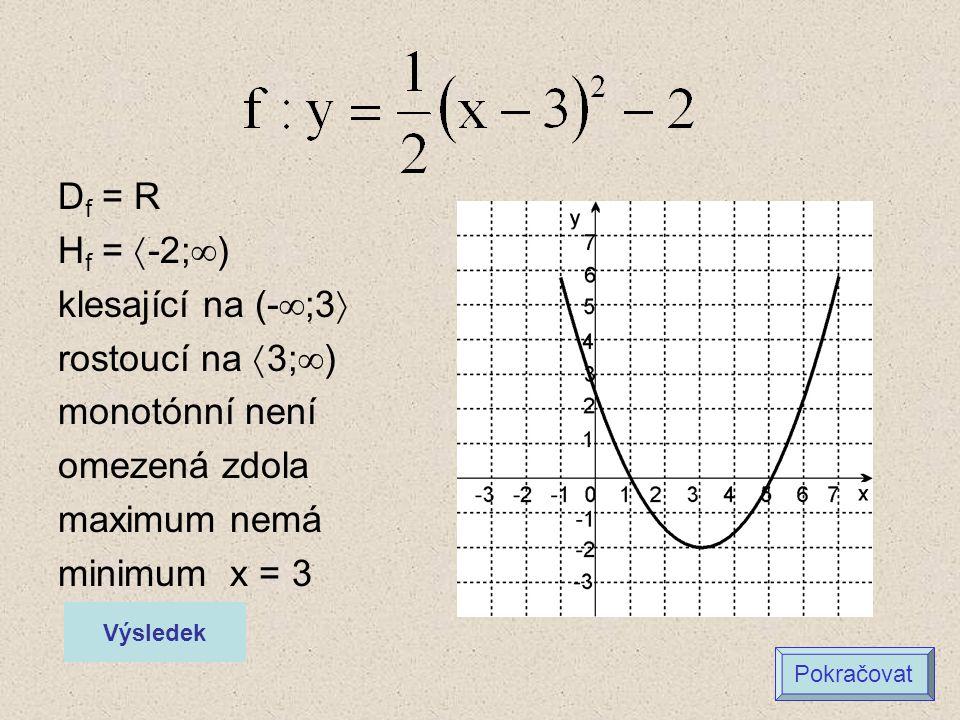 D f = R H f =  -2;  ) klesající na (-  ;3  rostoucí na  3;  ) monotónní není omezená zdola maximum nemá minimum x = 3 Výsledek Pokračovat