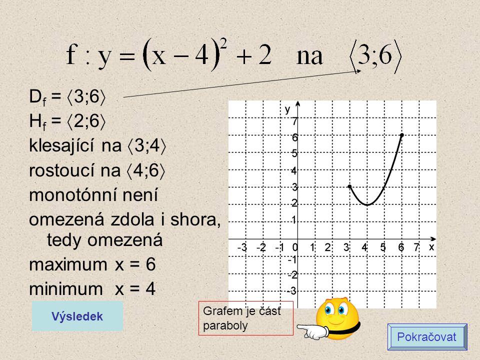 D f =  3;6  H f =  2;6  klesající na  3;4  rostoucí na  4;6  monotónní není omezená zdola i shora, tedy omezená maximum x = 6 minimum x = 4 Vý