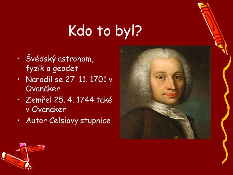 Kdo to byl? Švédský astronom, fyzik a geodet Narodil se 27. 11. 1701 v Ovanäker Zemřel 25. 4. 1744 také v Ovanäker Autor Celsiovy stupnice