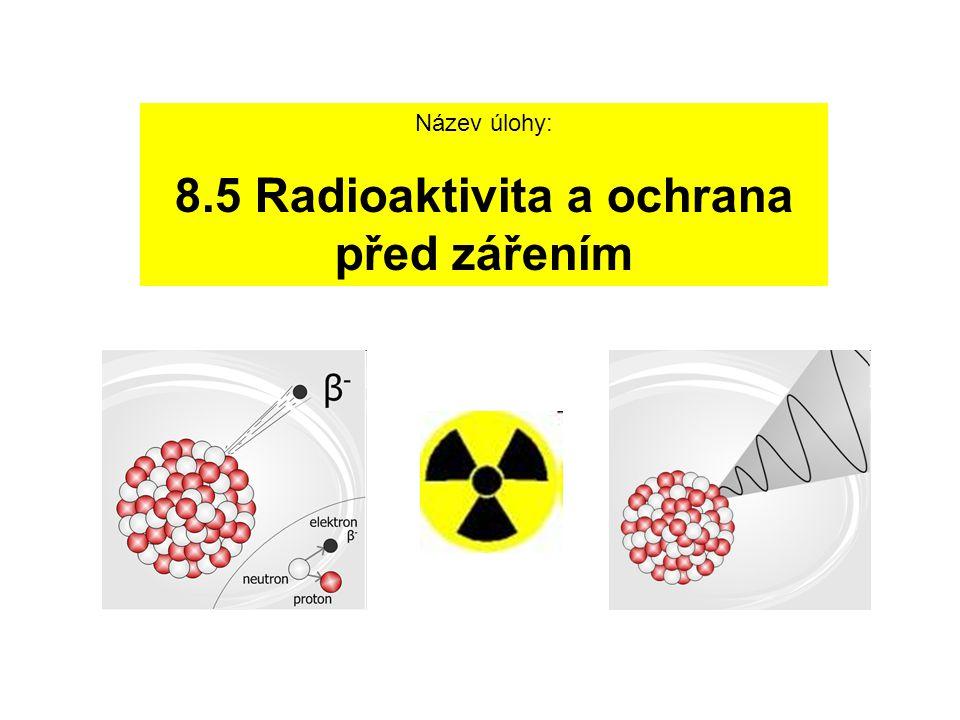 Název úlohy: 8.5 Radioaktivita a ochrana před zářením