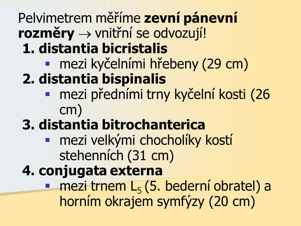 Pelvimetrem měříme zevní pánevní rozměry  vnitřní se odvozují! 1. distantia bicristalis  mezi kyčelními hřebeny (29 cm) 2. distantia bispinalis  me