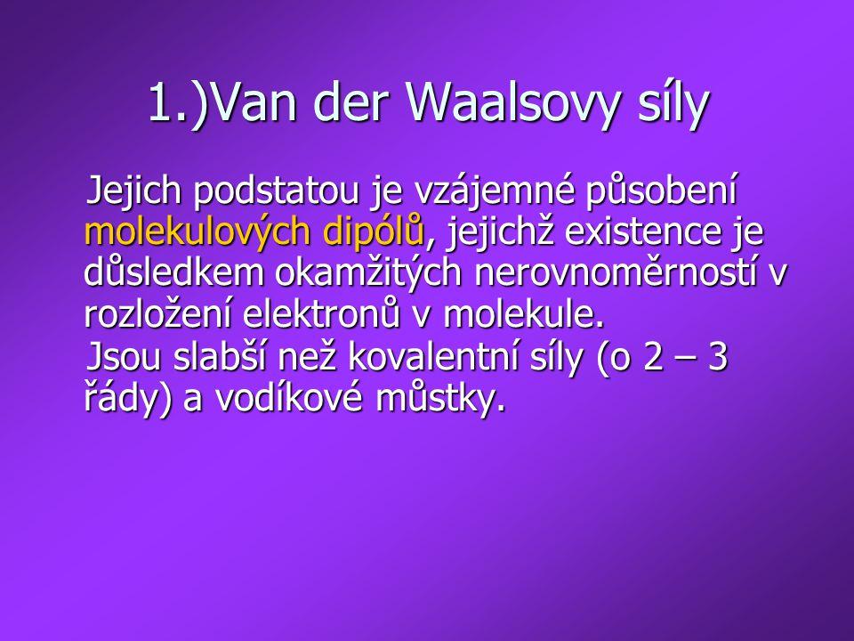1.)Van der Waalsovy síly Jejich podstatou je vzájemné působení molekulových dipólů, jejichž existence je důsledkem okamžitých nerovnoměrností v rozlož