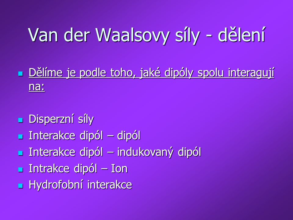 Van der Waalsovy síly - dělení Dělíme je podle toho, jaké dipóly spolu interagují na: Dělíme je podle toho, jaké dipóly spolu interagují na: Disperzní