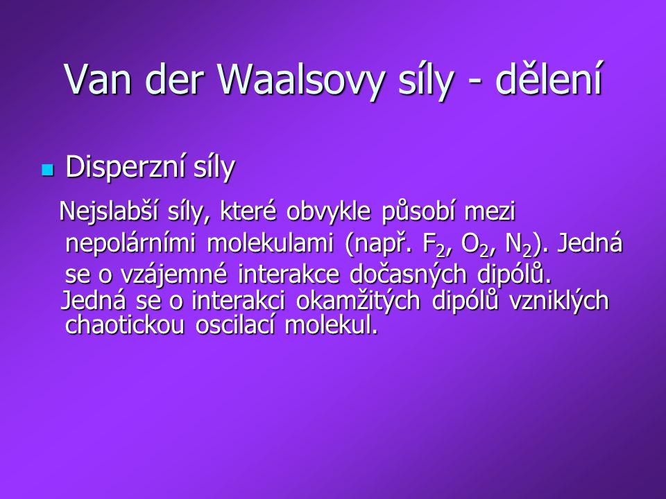 Van der Waalsovy síly - dělení Disperzní síly Disperzní síly Nejslabší síly, které obvykle působí mezi nepolárními molekulami (např. F 2, O 2, N 2 ).