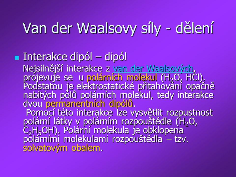 Van der Waalsovy síly - dělení Interakce dipól – dipól Interakce dipól – dipól Nejsilnější interakce z van der Waalsových, projevuje se u polárních mo
