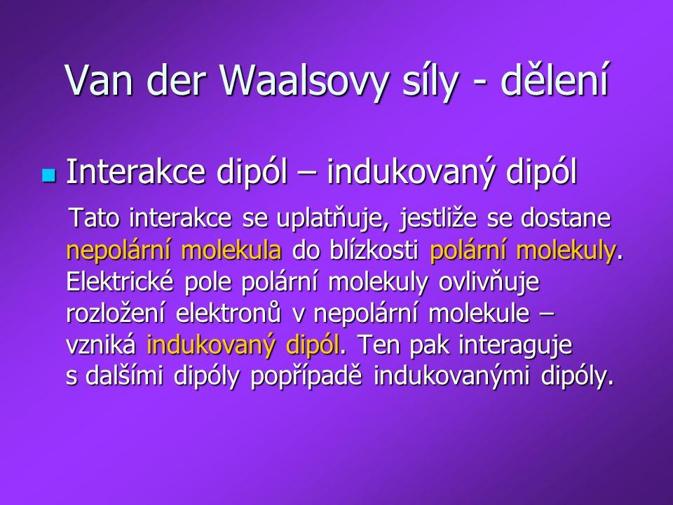 Van der Waalsovy síly - dělení Interakce dipól – indukovaný dipól Interakce dipól – indukovaný dipól Tato interakce se uplatňuje, jestliže se dostane