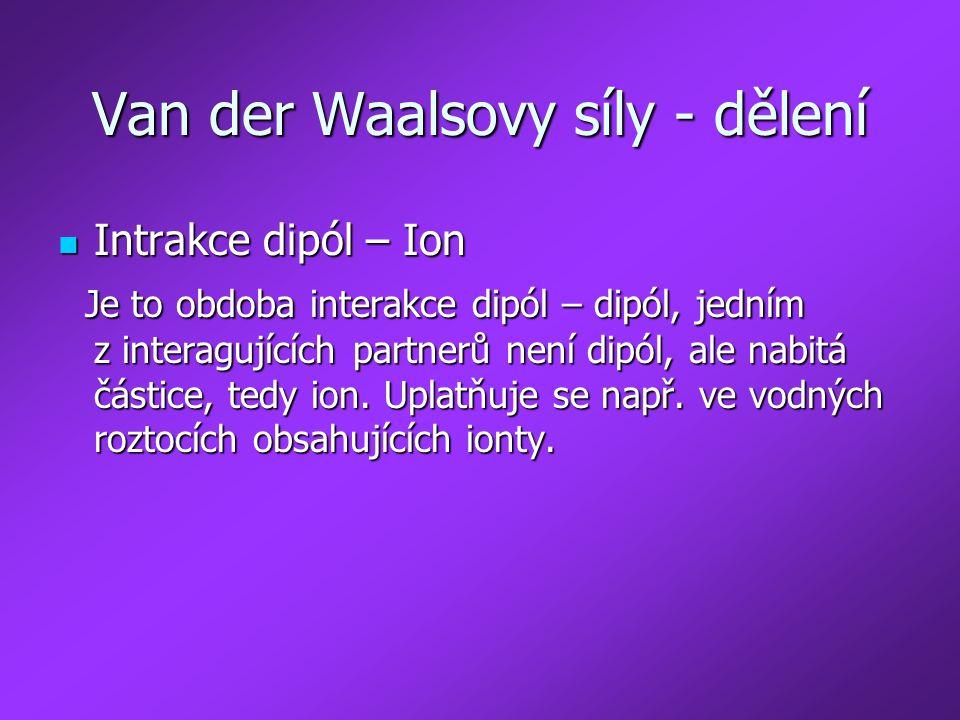 Van der Waalsovy síly - dělení Intrakce dipól – Ion Intrakce dipól – Ion Je to obdoba interakce dipól – dipól, jedním z interagujících partnerů není d