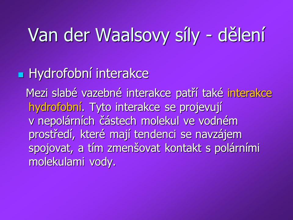 Van der Waalsovy síly - dělení Hydrofobní interakce Hydrofobní interakce Mezi slabé vazebné interakce patří také interakce hydrofobní. Tyto interakce