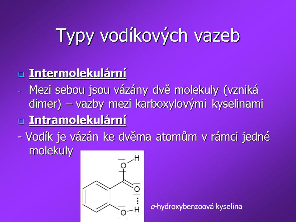 Typy vodíkových vazeb  Intermolekulární - Mezi sebou jsou vázány dvě molekuly (vzniká dimer) – vazby mezi karboxylovými kyselinami  Intramolekulární